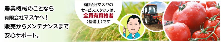 農業機械のことなら有限会社マスヤへ!販売からメンテナンスまで安心サポート。 有限会社マスヤのサービススタッフは、全員有資格者(整備士)です